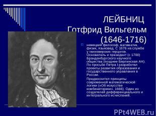 ЛЕЙБНИЦ Готфрид Вильгельм (1646-1716) немецкий философ, математик, физик, языков