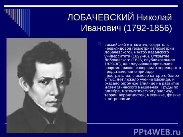 ЛОБАЧЕВСКИЙ Николай Иванович (1792-1856) российский математик, создатель неевклидовой геометрии (геометрии Лобачевского). Ректор Казанского университета (1827-46). Открытие Лобачевского (1826, опубликованное 1829-30), не получившее признания совреме…