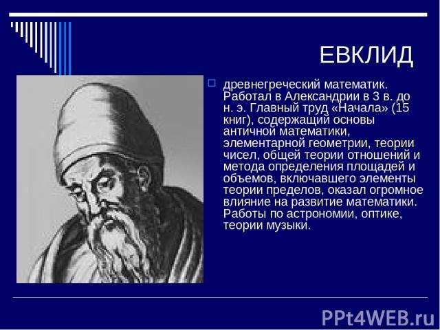 ЕВКЛИД древнегреческий математик. Работал в Александрии в 3 в. до н. э. Главный труд «Начала» (15 книг), содержащий основы античной математики, элементарной геометрии, теории чисел, общей теории отношений и метода определения площадей и объемов, вкл…