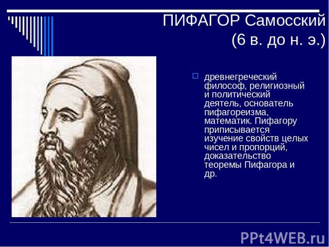 ПИФАГОР Самосский (6 в. до н. э.) древнегреческий философ, религиозный и политический деятель, основатель пифагореизма, математик. Пифагору приписывается изучение свойств целых чисел и пропорций, доказательство теоремы Пифагора и др.
