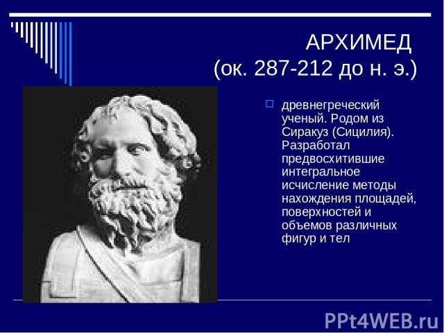 АРХИМЕД (ок. 287-212 до н. э.) древнегреческий ученый. Родом из Сиракуз (Сицилия). Разработал предвосхитившие интегральное исчисление методы нахождения площадей, поверхностей и объемов различных фигур и тел