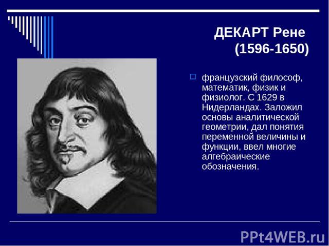 ДЕКАРТ Рене (1596-1650) французский философ, математик, физик и физиолог. С 1629 в Нидерландах. Заложил основы аналитической геометрии, дал понятия переменной величины и функции, ввел многие алгебраические обозначения.