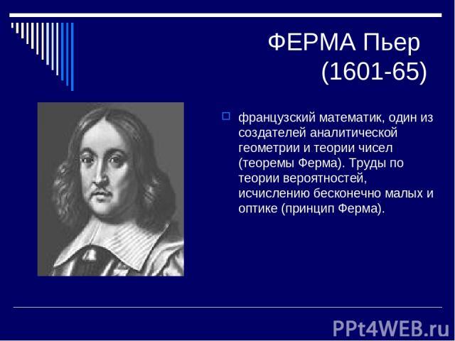 ФЕРМА Пьер (1601-65) французский математик, один из создателей аналитической геометрии и теории чисел (теоремы Ферма). Труды по теории вероятностей, исчислению бесконечно малых и оптике (принцип Ферма).