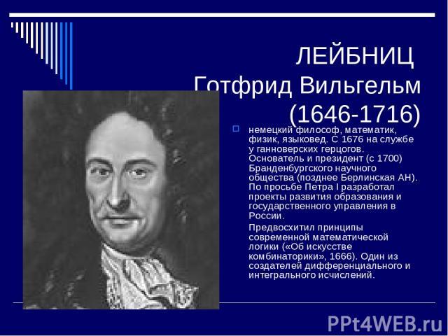 ЛЕЙБНИЦ Готфрид Вильгельм (1646-1716) немецкий философ, математик, физик, языковед. С 1676 на службе у ганноверских герцогов. Основатель и президент (с 1700) Бранденбургского научного общества (позднее Берлинская АН). По просьбе Петра I разработал п…