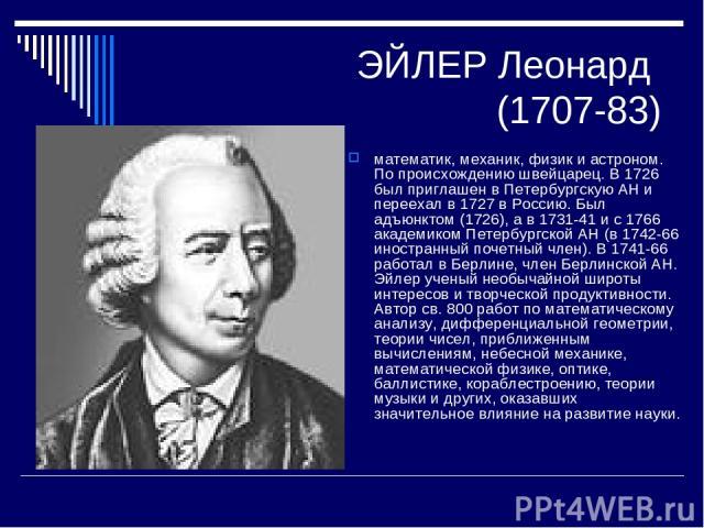 ЭЙЛЕР Леонард (1707-83) математик, механик, физик и астроном. По происхождению швейцарец. В 1726 был приглашен в Петербургскую АН и переехал в 1727 в Россию. Был адъюнктом (1726), а в 1731-41 и с 1766 академиком Петербургской АН (в 1742-66 иностранн…