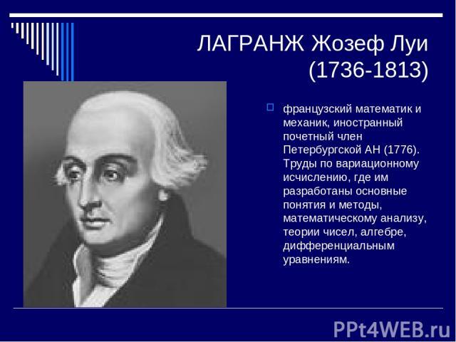 ЛАГРАНЖ Жозеф Луи (1736-1813) французский математик и механик, иностранный почетный член Петербургской АН (1776). Труды по вариационному исчислению, где им разработаны основные понятия и методы, математическому анализу, теории чисел, алгебре, диффер…