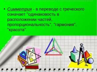 """Симметрия- в переводе с греческого означает """"одинаковость в расположении частей"""