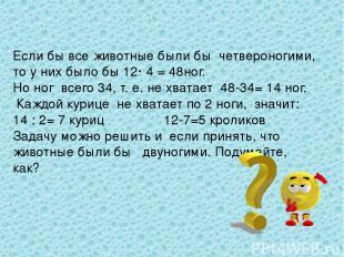 Если бы все животные были бы четвероногими, то у них было бы 12· 4 = 48ног. Но н
