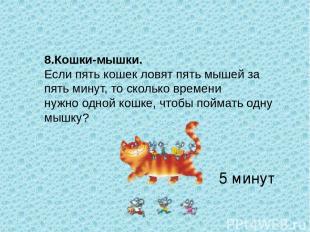 8.Кошки-мышки. Если пять кошек ловят пять мышей за пять минут, то сколько времен
