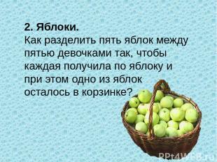 2. Яблоки. Как разделить пять яблок между пятью девочками так, чтобы каждая полу