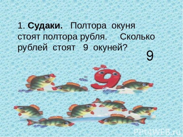 1. Судаки. Полтора окуня стоят полтора рубля. Сколько рублей стоят 9 окуней? 9