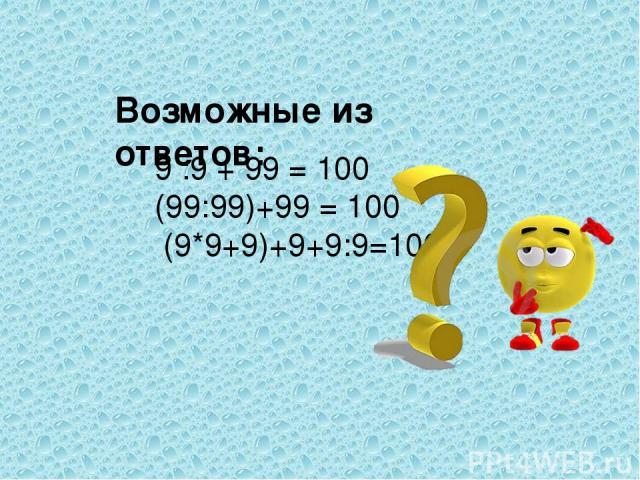 9 :9 + 99 = 100 (99:99)+99 = 100 (9*9+9)+9+9:9=100 Возможные из ответов: