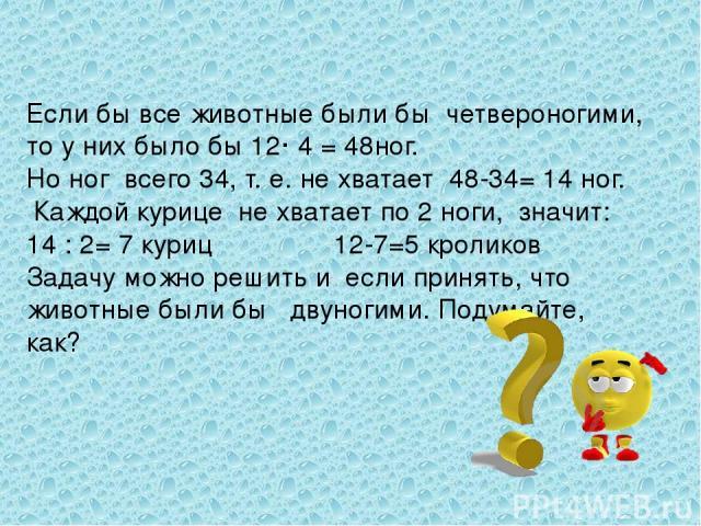 Если бы все животные были бы четвероногими, то у них было бы 12· 4 = 48ног. Но ног всего 34, т. е. не хватает 48-34= 14 ног. Каждой курице не хватает по 2 ноги, значит: 14 : 2= 7 куриц 12-7=5 кроликов Задачу можно решить и если принять, что животные…