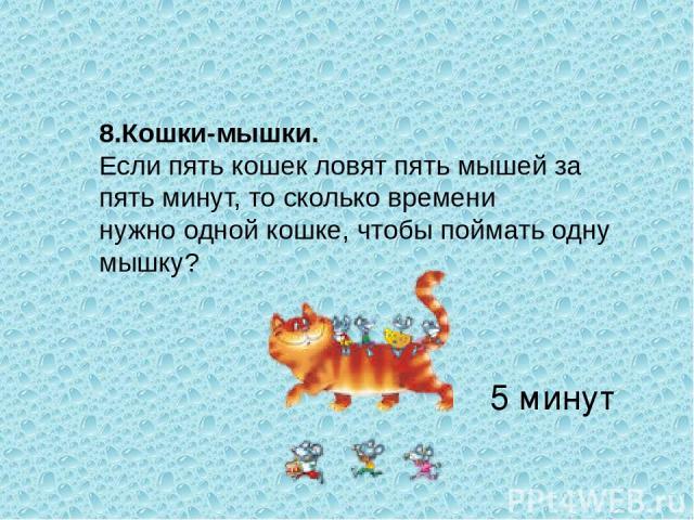 8.Кошки-мышки. Если пять кошек ловят пять мышей за пять минут, то сколько времени нужно одной кошке, чтобы поймать одну мышку? 5 минут