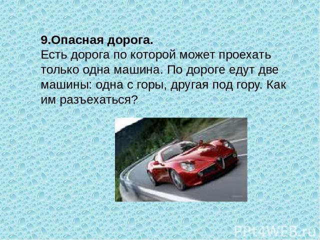 9.Опасная дорога. Есть дорога по которой может проехать только одна машина. По дороге едут две машины: одна с горы, другая под гору. Как им разъехаться?