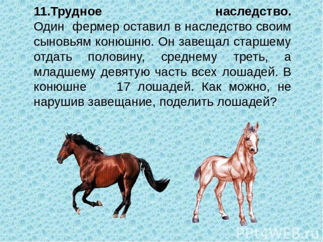11.Трудное наследство. Один фермер оставил в наследство своим сыновьям конюшню. Он завещал старшему отдать половину, среднему треть, а младшему девятую часть всех лошадей. В конюшне 17 лошадей. Как можно, не нарушив завещание, поделить лошадей?