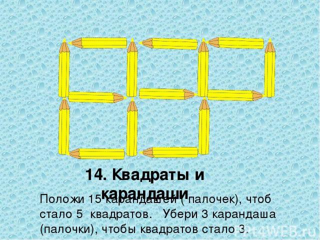 Положи 15 карандашей ( палочек), чтоб стало 5 квадратов. Убери 3 карандаша (палочки), чтобы квадратов стало 3. 14. Квадраты и карандаши