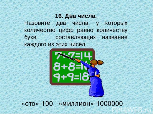 16. Два числа. Назовите два числа, у которых количество цифр равно количеству букв, составляющих название каждого из этих чисел. «сто»-100 «миллион»-1000000