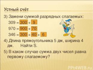 3) Замени суммой разрядных слагаемых: 309 = 300 + 9 970 = 900 + 70 346 = 300 + 4