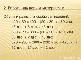 Объясни разные способы вычислений: 450 + 30 = 400 + (50 + 30) = 480 или, 45 дес.