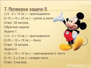 1) 5 · 2 = 10 (м.) – присоединили 2) 15 + 10 = 25 (м.) – длина шланга Ответ: 25