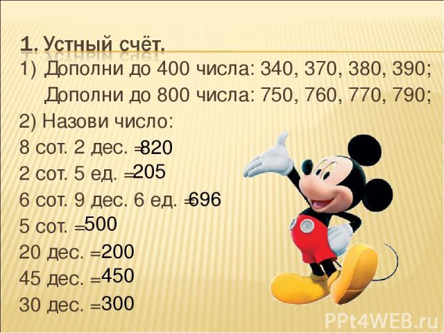 1) Дополни до 400 числа: 340, 370, 380, 390; Дополни до 800 числа: 750, 760, 770, 790; 2) Назови число: 8 сот. 2 дес. = 2 сот. 5 ед. = 6 сот. 9 дес. 6 ед. = 5 сот. = 20 дес. = 45 дес. = 30 дес. = 696 205 820 500 200 450 300