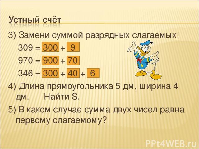 3) Замени суммой разрядных слагаемых: 309 = 300 + 9 970 = 900 + 70 346 = 300 + 40 + 6 4) Длина прямоугольника 5 дм, ширина 4 дм. Найти S. 5) В каком случае сумма двух чисел равна первому слагаемому?