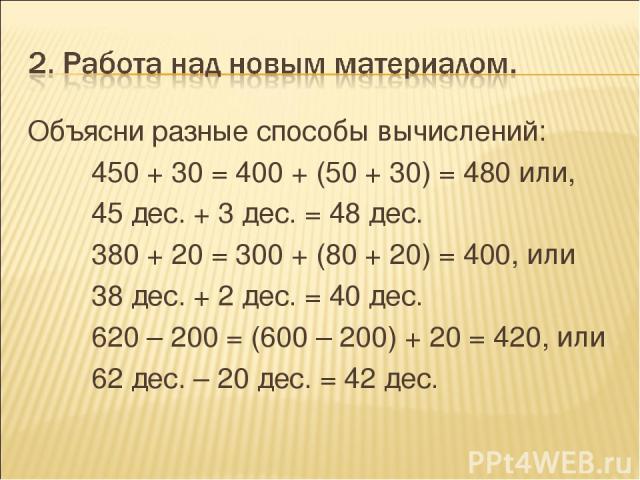 Объясни разные способы вычислений: 450 + 30 = 400 + (50 + 30) = 480 или, 45 дес. + 3 дес. = 48 дес. 380 + 20 = 300 + (80 + 20) = 400, или 38 дес. + 2 дес. = 40 дес. 620 – 200 = (600 – 200) + 20 = 420, или 62 дес. – 20 дес. = 42 дес.