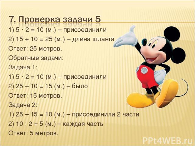 1) 5 · 2 = 10 (м.) – присоединили 2) 15 + 10 = 25 (м.) – длина шланга Ответ: 25 метров. Обратные задачи: Задача 1: 1) 5 · 2 = 10 (м.) – присоединили 2) 25 – 10 = 15 (м.) – было Ответ: 15 метров. Задача 2: 1) 25 – 15 = 10 (м.) – присоединили 2 части …