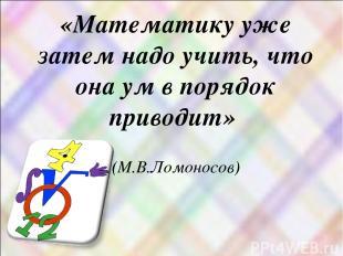 «Математику уже затем надо учить, что она ум в порядок приводит» (М.В.Ломоносов)
