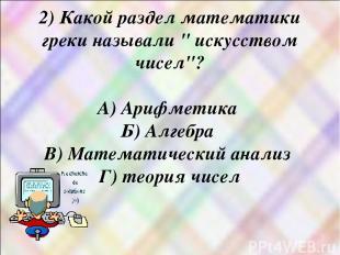 """2) Какой раздел математики греки называли """" искусством чисел""""? А) Арифметика Б)"""