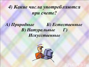 4) Какие числа употребляются при счете? А) Природные Б) Естественные В) Натураль