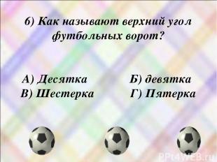 6) Как называют верхний угол футбольных ворот? А) Десятка Б) девятка В) Шестерка
