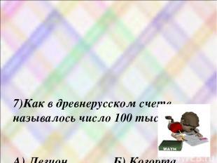 7)Как в древнерусском счете называлось число 100 тысяч ? А) Легион Б) Когорта В)