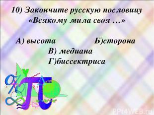 10) Закончите русскую пословицу «Всякому мила своя …» А) высота Б)сторона В) мед