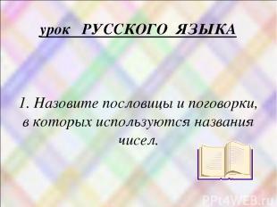 урок РУССКОГО ЯЗЫКА 1. Назовите пословицы и поговорки, в которых используются на