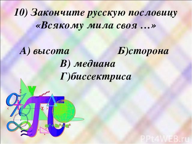 10) Закончите русскую пословицу «Всякому мила своя …» А) высота Б)сторона В) медиана Г)биссектриса