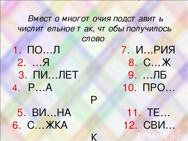 2. Заполните таблицу: Вместо многоточия подставить числительное так, чтобы получилось слово 1. ПО…Л 7. И…РИЯ 2. …Я 8. С…Ж 3. ПИ…ЛЕТ 9. …ЛБ 4. Р…А 10. ПРО…Р 5. ВИ…НА 11. ТЕ… 6. С…ЖКА 12. СВИ…К