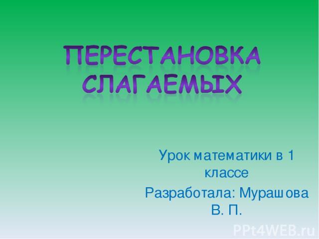 Урок математики в 1 классе Разработала: Мурашова В. П.