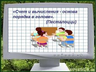 «Счет и вычисления - основа порядка в голове». (Песталоцци)