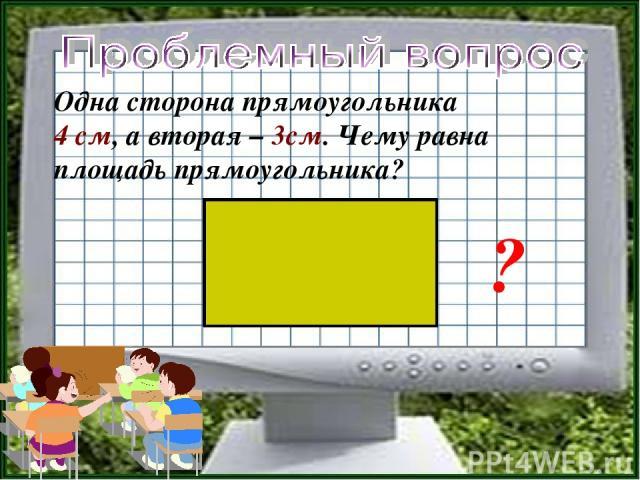 Одна сторона прямоугольника 4 см, а вторая – 3см. Чему равна площадь прямоугольника? ?