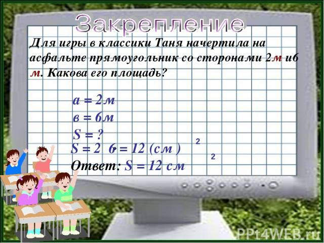 Для игры в классики Таня начертила на асфальте прямоугольник со сторонами 2м и6 м. Какова его площадь? S = 2 6 = 12 (см ) Ответ: S = 12 см 2 2 а = 2м в = 6м S = ?