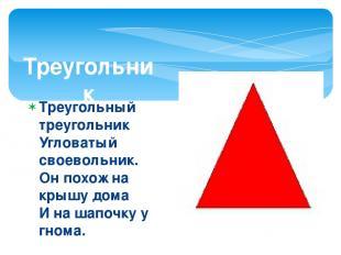Треугольник Треугольный треугольник Угловатый своевольник. Он похож на крышу дом