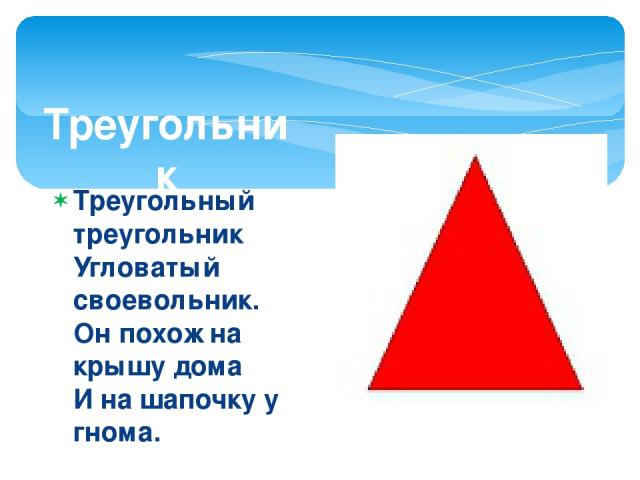 Треугольник Треугольный треугольник Угловатый своевольник. Он похож на крышу дома И на шапочку у гнома. И на острый кончик стрелки, И на ушки рыжей белки. Угловатый очень с виду Он похож на пирамиду!