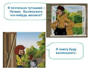 Я почтальон тутошний – Печкин. Выписывать что-нибудь желаете? Я газету буду выпи