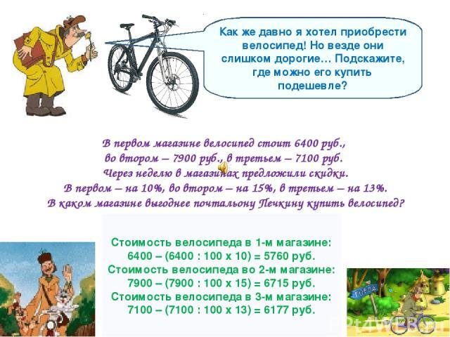 Как же давно я хотел приобрести велосипед! Но везде они слишком дорогие… Подскажите, где можно его купить подешевле? В первом магазине велосипед стоит 6400 руб., во втором – 7900 руб., в третьем – 7100 руб. Через неделю в магазинах предложили скидки…