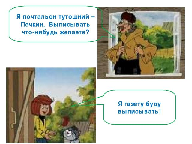 Я почтальон тутошний – Печкин. Выписывать что-нибудь желаете? Я газету буду выписывать!