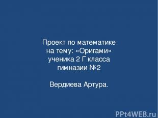 Проект по математике на тему: «Оригами» ученика 2 Г класса гимназии №2 Вердиева
