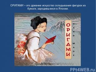 ОРИГАМИ – это древнее искусство складывания фигурок из бумаги, зародившееся в Яп