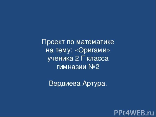 Проект по математике на тему: «Оригами» ученика 2 Г класса гимназии №2 Вердиева Артура.